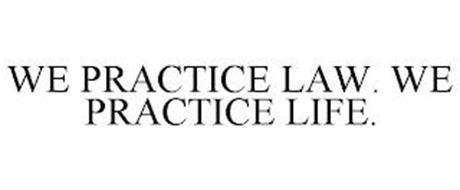 WE PRACTICE LAW. WE PRACTICE LIFE.