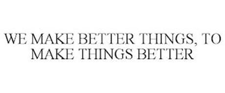 WE MAKE BETTER THINGS, TO MAKE THINGS BETTER