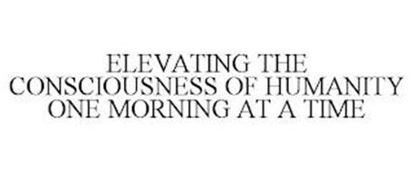 ELEVATING THE CONSCIOUSNESS OF HUMANITY ONE MORNING AT A TIME