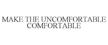 MAKE THE UNCOMFORTABLE COMFORTABLE