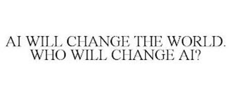 AI WILL CHANGE THE WORLD. WHO WILL CHANGE AI?