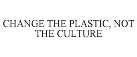 CHANGE THE PLASTIC, NOT THE CULTURE