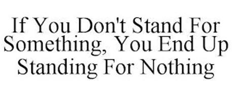 IF YOU DON'T STAND FOR SOMETHING, YOU END UP STANDING FOR NOTHING