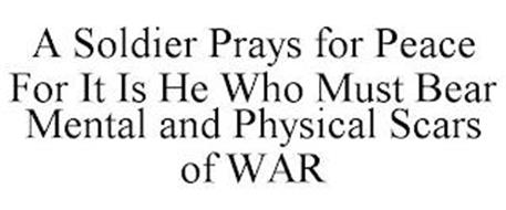 A SOLDIER PRAYS FOR PEACE FOR IT IS HE WHO MUST BEAR MENTAL AND PHYSICAL SCARS OF WAR