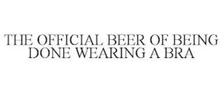 THE OFFICIAL BEER OF BEING DONE WEARING A BRA