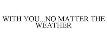 WITH YOU...NO MATTER THE WEATHER