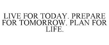 LIVE FOR TODAY. PREPARE FOR TOMORROW. PLAN FOR LIFE.