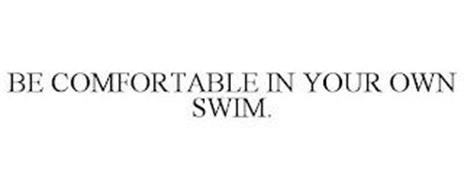 BE COMFORTABLE IN YOUR OWN SWIM.