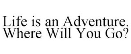 LIFE IS AN ADVENTURE. WHERE WILL YOU GO?