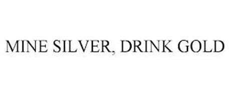 MINE SILVER, DRINK GOLD