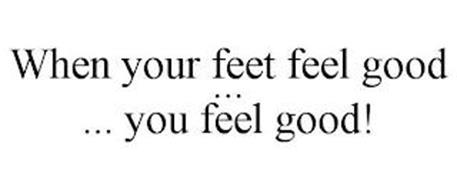WHEN YOUR FEET FEEL GOOD ... ... YOU FEEL GOOD!