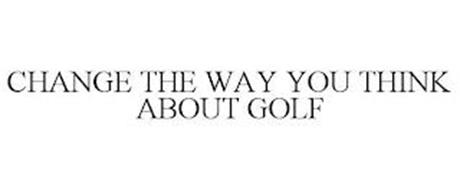 CHANGE THE WAY YOU THINK ABOUT GOLF