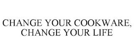 CHANGE YOUR COOKWARE, CHANGE YOUR LIFE