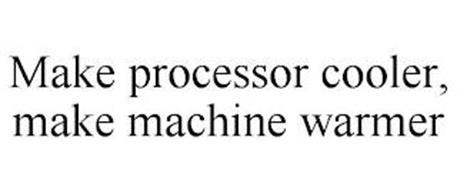 MAKE PROCESSOR COOLER, MAKE MACHINE WARMER