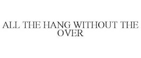 ALL THE HANG WITHOUT THE OVER