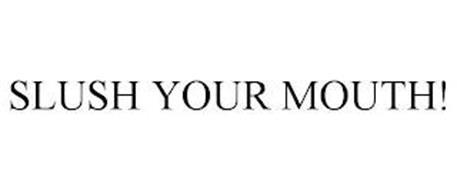 SLUSH YOUR MOUTH!