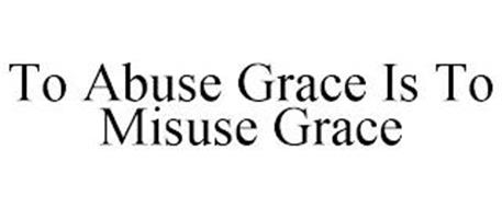 TO ABUSE GRACE IS TO MISUSE GRACE