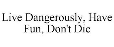 LIVE DANGEROUSLY, HAVE FUN, DON'T DIE