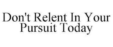 DON'T RELENT IN YOUR PURSUIT TODAY