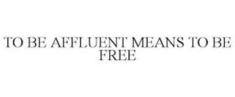TO BE AFFLUENT MEANS TO BE FREE