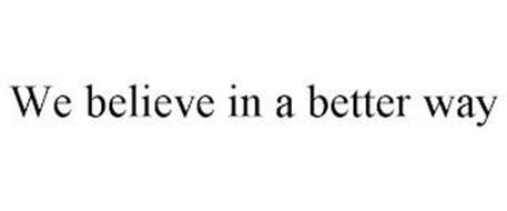 WE BELIEVE IN A BETTER WAY