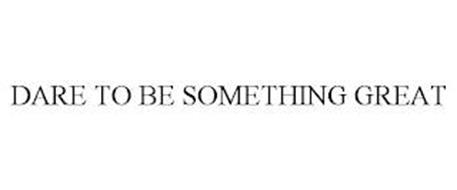 DARE TO BE SOMETHING GREAT