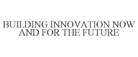 BUILDING INNOVATION NOW AND FOR THE FUTURE