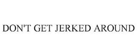 DON'T GET JERKED AROUND
