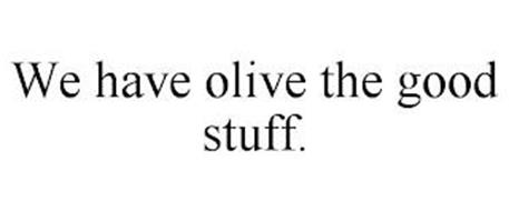 WE HAVE OLIVE THE GOOD STUFF.