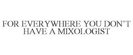 FOR EVERYWHERE YOU DON'T HAVE A MIXOLOGIST