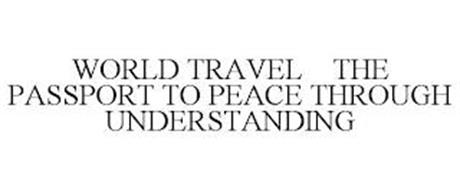 WORLD TRAVEL THE PASSPORT TO PEACE THROUGH UNDERSTANDING
