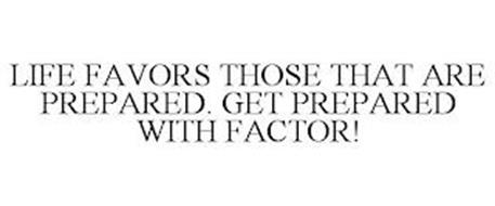 LIFE FAVORS THOSE THAT ARE PREPARED. GET PREPARED WITH FACTOR!