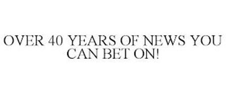OVER 40 YEARS OF NEWS YOU CAN BET ON!