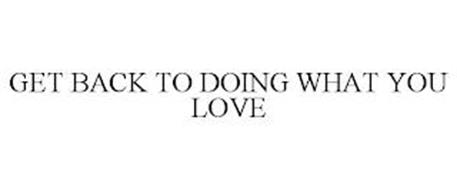 GET BACK TO DOING WHAT YOU LOVE