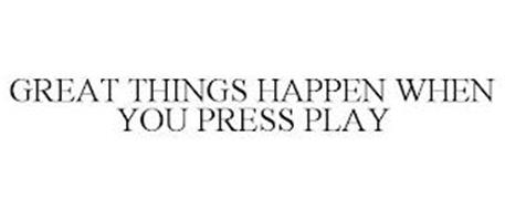 GREAT THINGS HAPPEN WHEN YOU PRESS PLAY