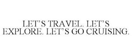 LET'S TRAVEL. LET'S EXPLORE. LET'S GO CRUISING.