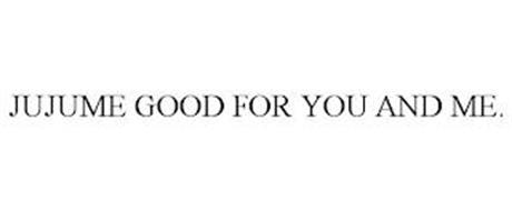 JUJUME GOOD FOR YOU AND ME.