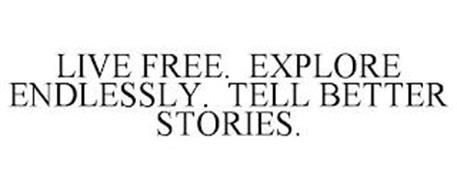 LIVE FREE. EXPLORE ENDLESSLY. TELL BETTER STORIES.