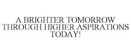 A BRIGHTER TOMORROW THROUGH HIGHER ASPIRATIONS TODAY!