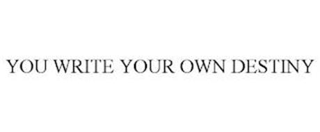 YOU WRITE YOUR OWN DESTINY