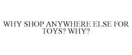 WHY SHOP ANYWHERE ELSE FOR TOYS? WHY?