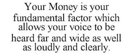 YOUR MONEY IS YOUR FUNDAMENTAL FACTOR WHICH ALLOWS YOUR VOICE TO BE HEARD FAR AND WIDE AS WELL AS LOUDLY AND CLEARLY.