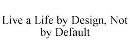 LIVE A LIFE BY DESIGN, NOT BY DEFAULT