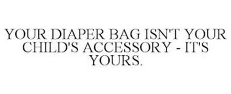 YOUR DIAPER BAG ISN'T YOUR CHILD'S ACCESSORY - IT'S YOURS.
