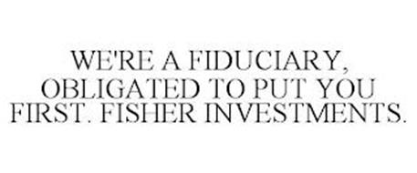 WE'RE A FIDUCIARY, OBLIGATED TO PUT YOU FIRST. FISHER INVESTMENTS.
