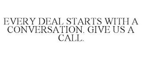 EVERY DEAL STARTS WITH A CONVERSATION. GIVE US A CALL.