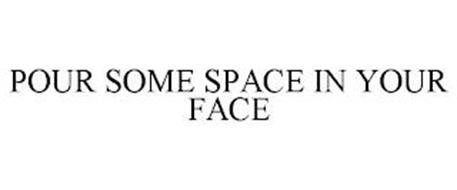 POUR SOME SPACE IN YOUR FACE