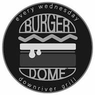 BURGER DOME EVERY WEDNESDAY DOWNRIVER GRILL