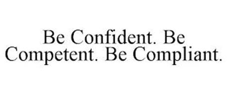 BE CONFIDENT. BE COMPETENT. BE COMPLIANT.