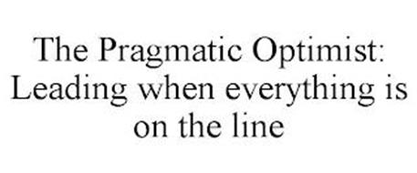 THE PRAGMATIC OPTIMIST: LEADING WHEN EVERYTHING IS ON THE LINE
